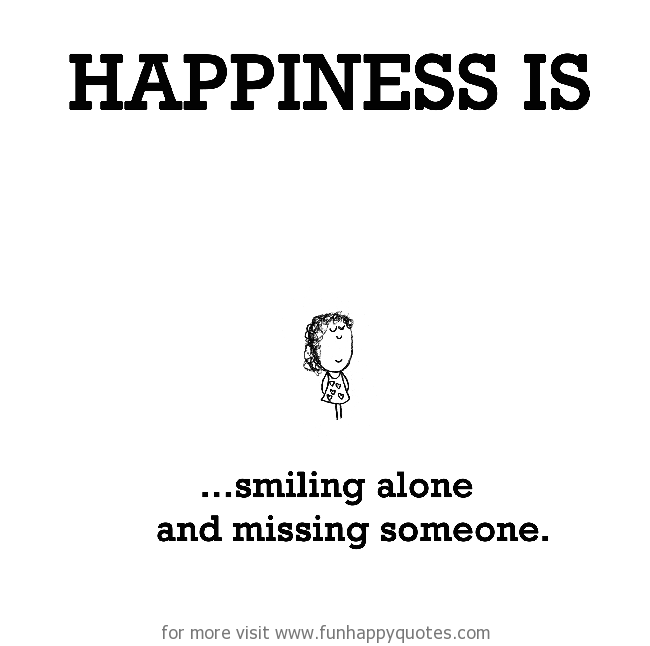 Happiness Is Smiling Alone And Missing Someone Funny Happy