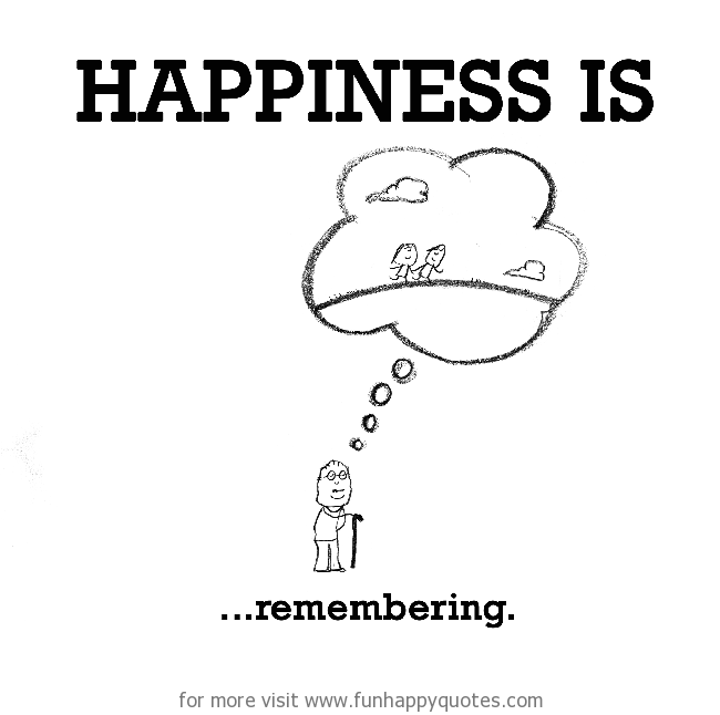 Happiness is, remembering.