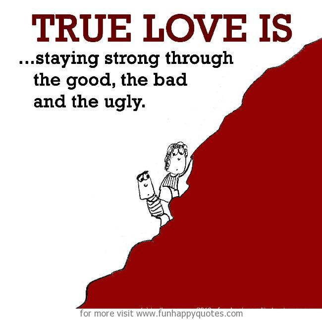 True Love is, staying strong through the good, the bad and the ugly.