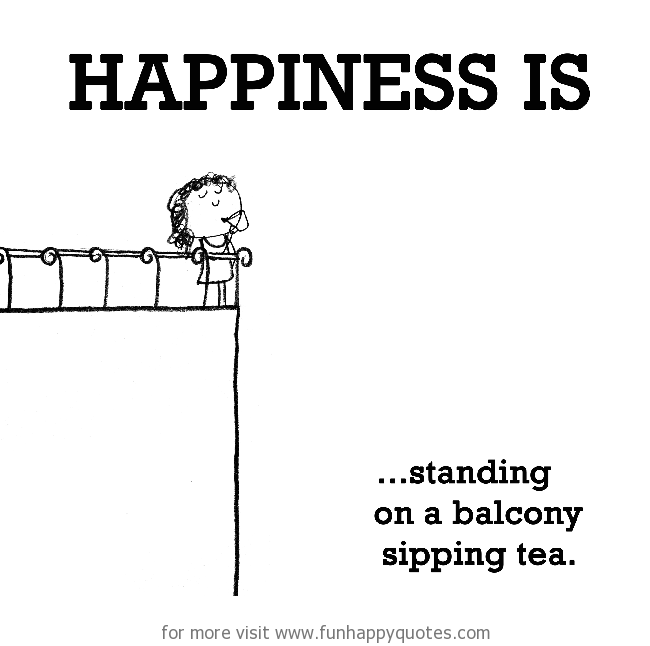 Happiness is, standing on a balcony sipping tea.