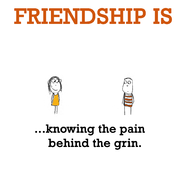 Friendship is, knowing the pain behind the grin.