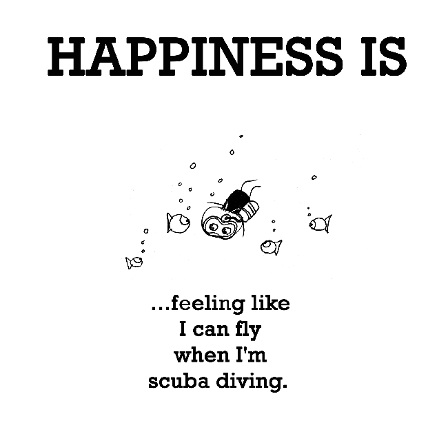 Happiness is, feeling like I can fly when I'm scuba diving.