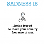 Sadness is, being forced to leave your country because of war.