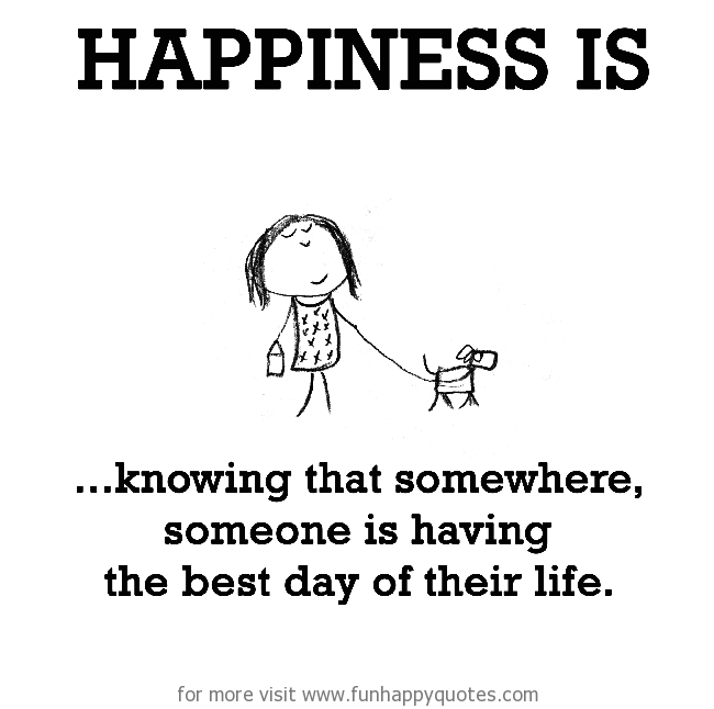 Happiness is, knowing that somewhere, someone is having the best day of their life.