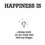 Happiness is, doing curls on my curly hair with my finger.
