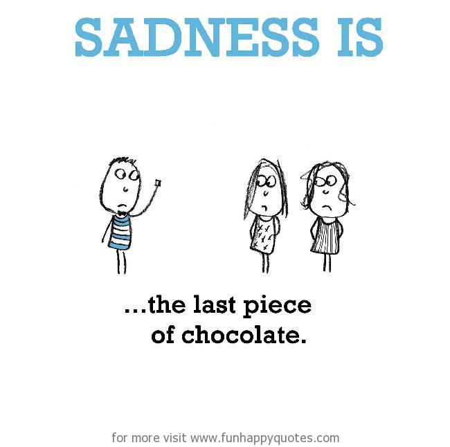 Sadness is, the last piece of chocolate.