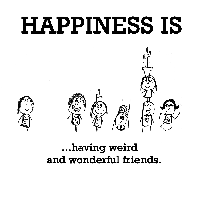 Happiness is, having weird and wonderful friends.