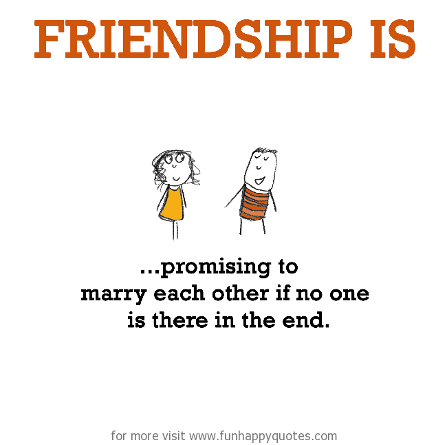 Friendship is, promising to marry each other if no one is there in the end.