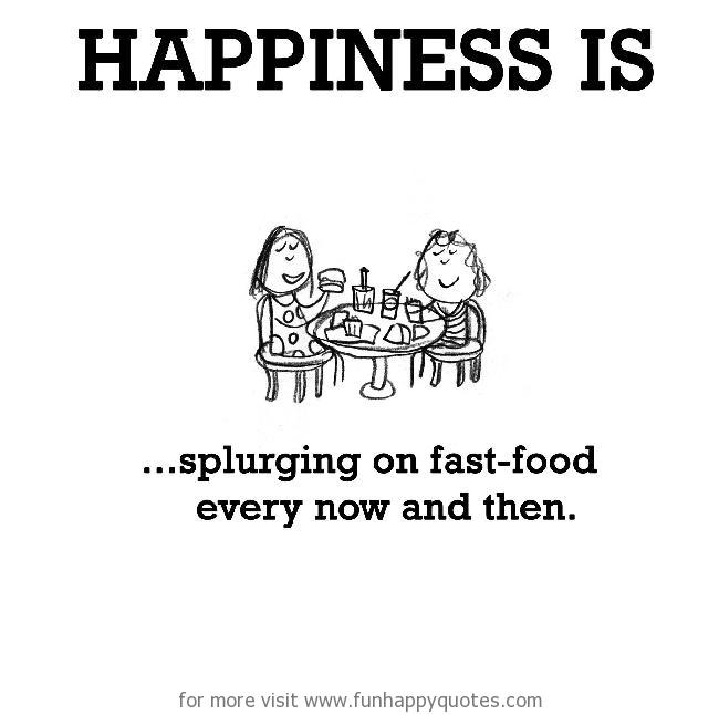Happiness is, splurging on fast-food every now and then.