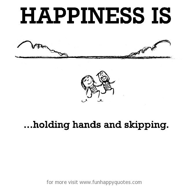 Happiness is, holding hands and skipping.