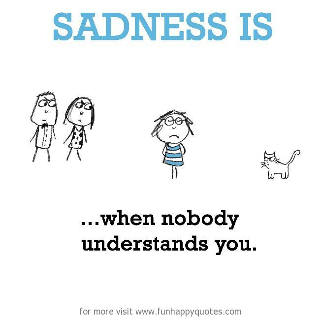 Sadness is, when nobody understands you.