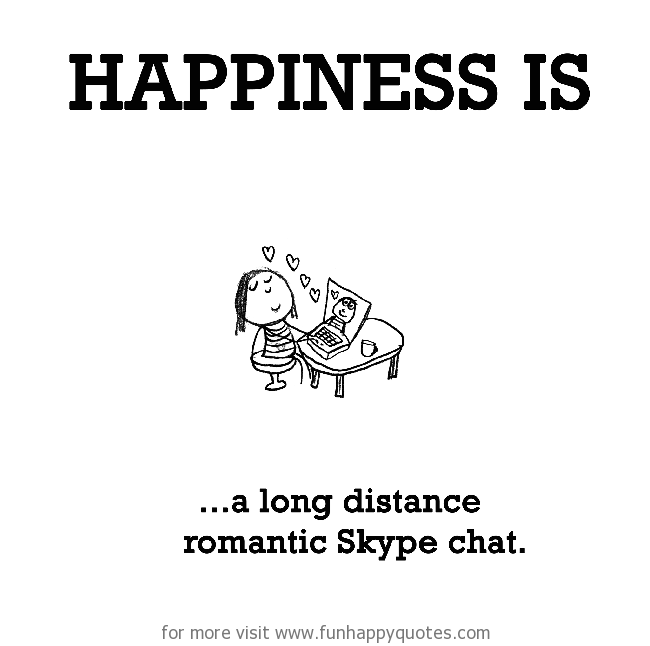 Happiness is, a long distance romantic Skype chat.
