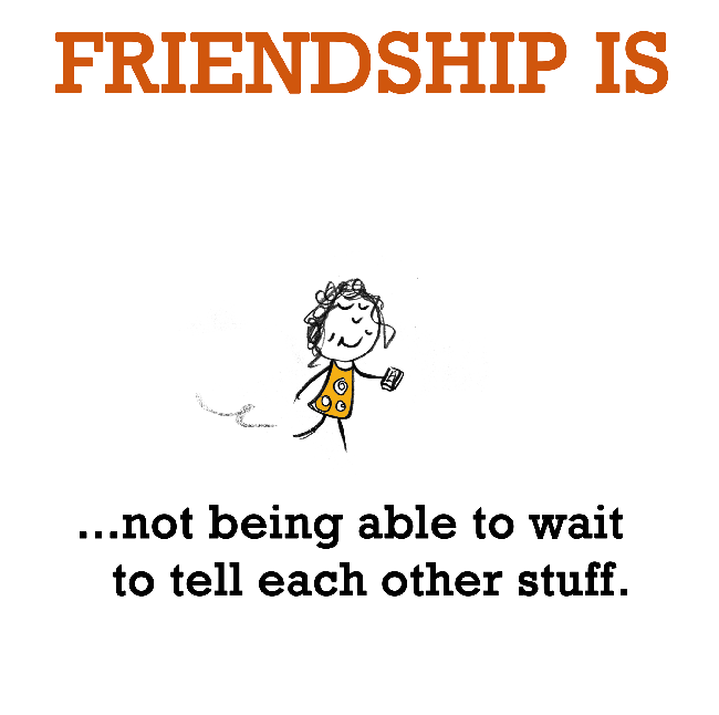 Friendship is, not being able to wait to tell each other stuff.