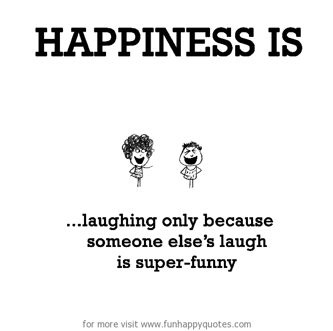 Happiness is, laughing only because someone else laugh is super-funny