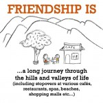 Friendship is, a long journey through the hills and valleys of life.