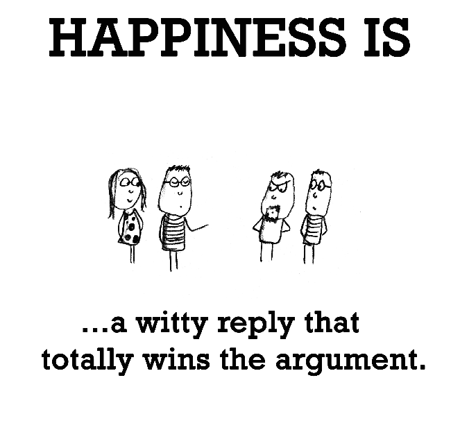 Happiness is, a witty reply that totally wins the argument.