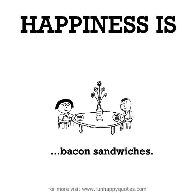 Happiness is, bacon sandwiches.
