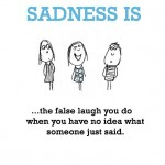 Sadness is, the false laugh you do when you have no idea what someone just said.