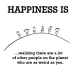 Happiness is, realizing there are a lot of other people on the planet who are as weird as you.