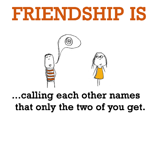 Friendship is, calling each other secret names.