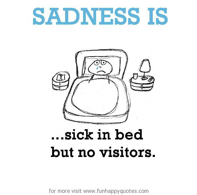 Sadness is, sick in bed but no visitors.