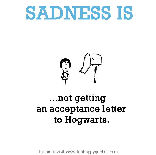 Sadness is, not getting an acceptance letter to Hogwarts.