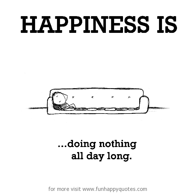Happiness is, doing nothing all day long.