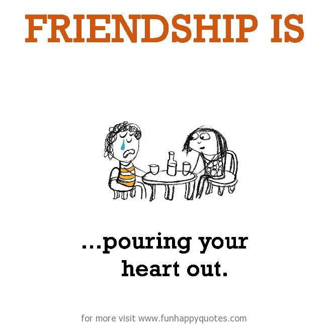 Friendship is, pouring your heart out.