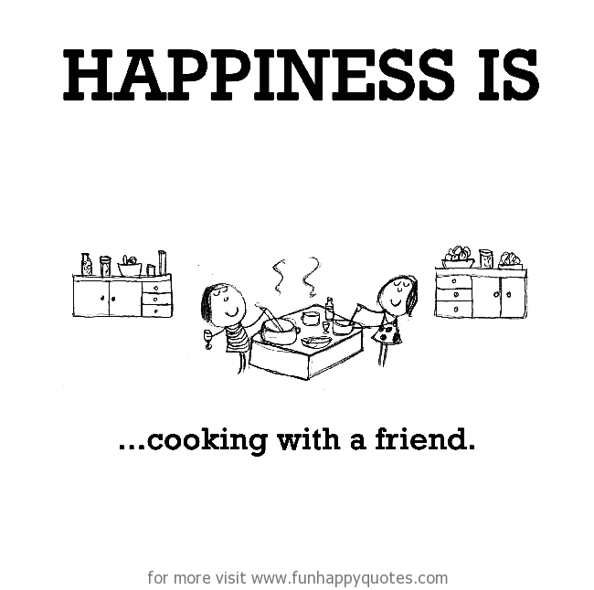 Happiness is, cooking.