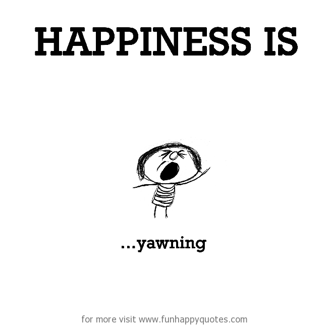 Happiness is, yawning.