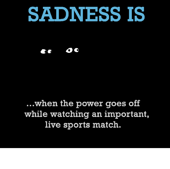 Sadness is, when the power goes off.