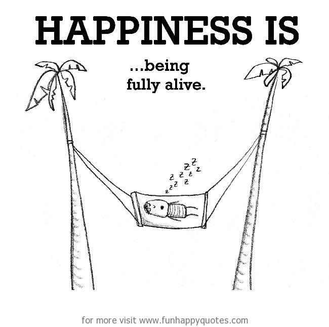 Happiness is, being fully alive.