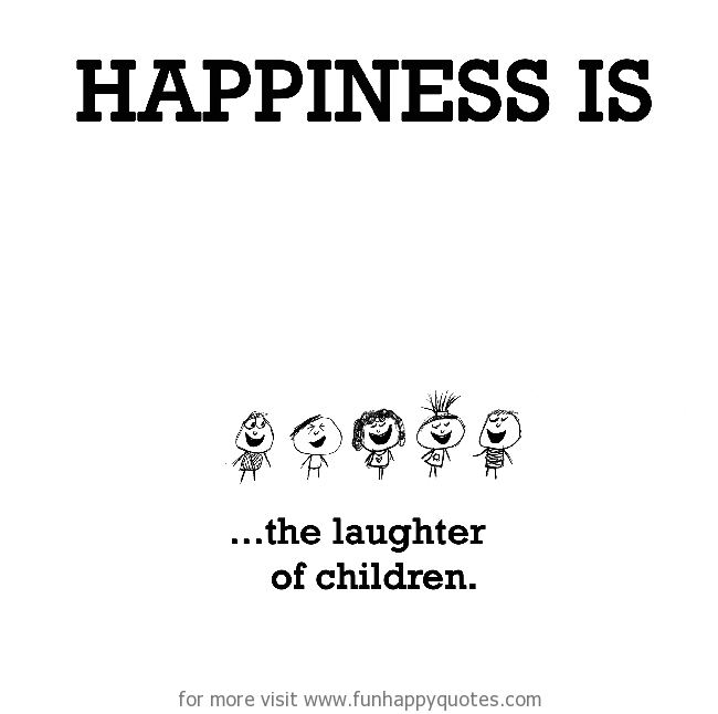 Happiness Is The Laughter Of Children Funny Happy