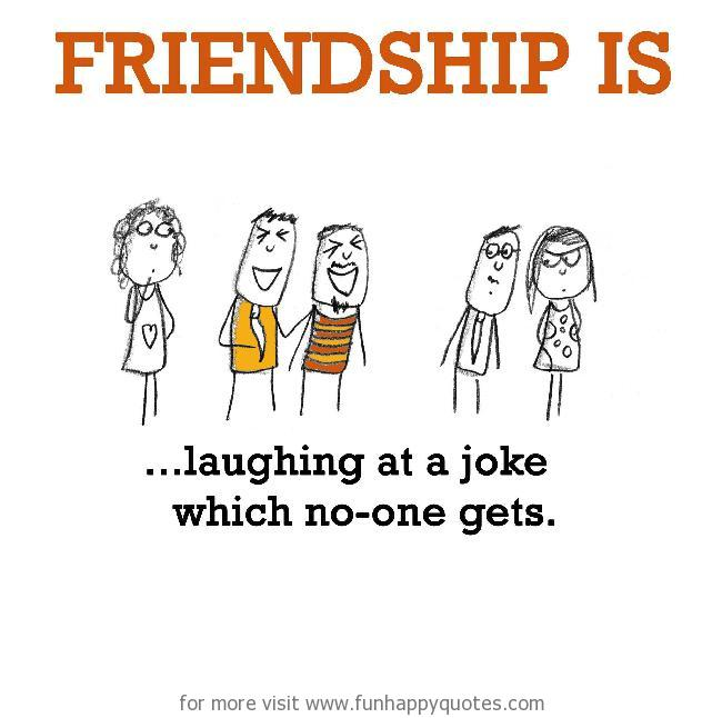 Friendship is, laughing at a joke which no-one gets.