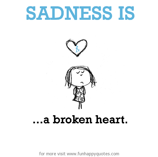 Sadness is, a broken heart.