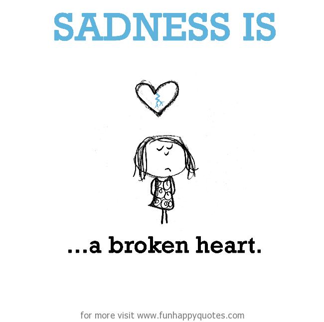 Sadness is, a broken heart.