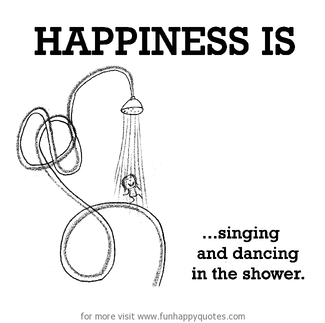 Happiness is, singing and dancing in the shower.