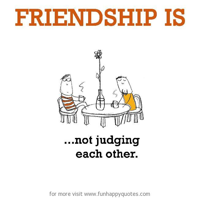 Friendship is, not judging each other.