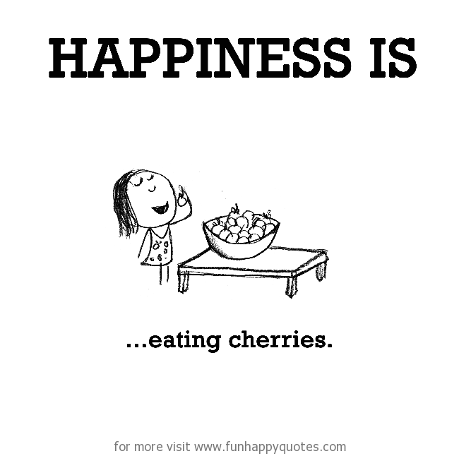 Happiness is, eating cherries.