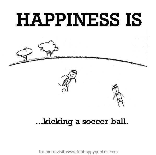 Happiness is, kicking a soccer ball.