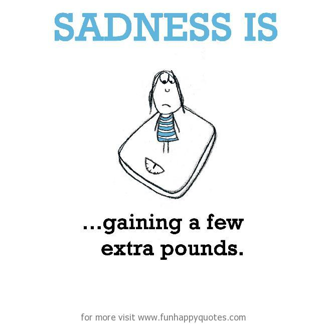 Sadness is, gaining a few extra pounds.