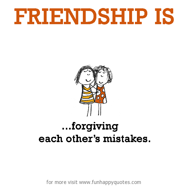 Friendship is, forgiving each other's mistakes.