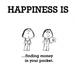 Happiness is, finding money in your pocket.
