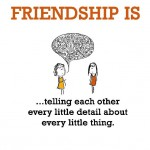 Friendship is, telling each other every little detail about every little thing.