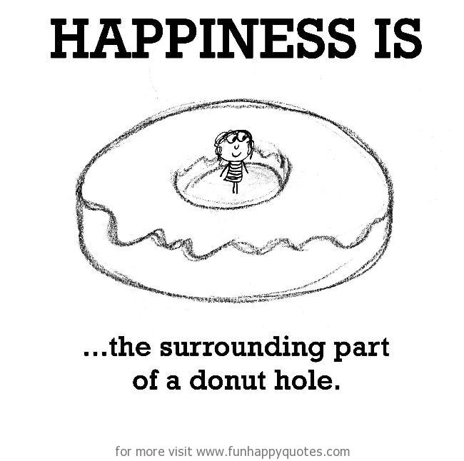 Happiness is, the surrounding part of a donuts hole.