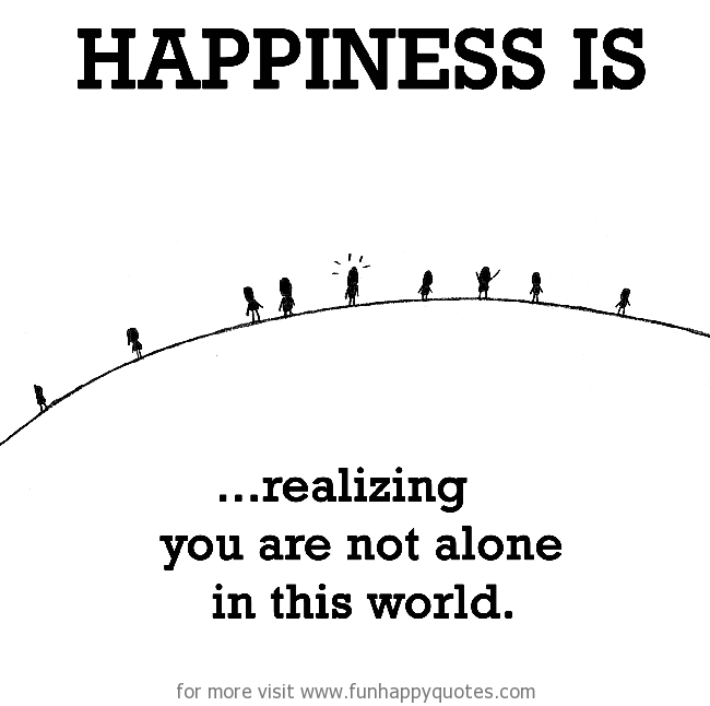 Happiness Is Realizing You Are Not Alone In This World Funny Happy