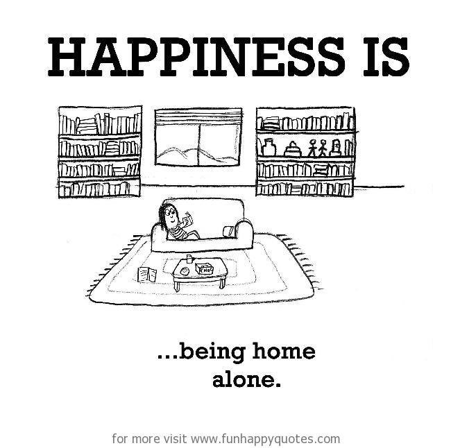 Funny Home Alone Quotes: Happiness Is, Being Home Alone.