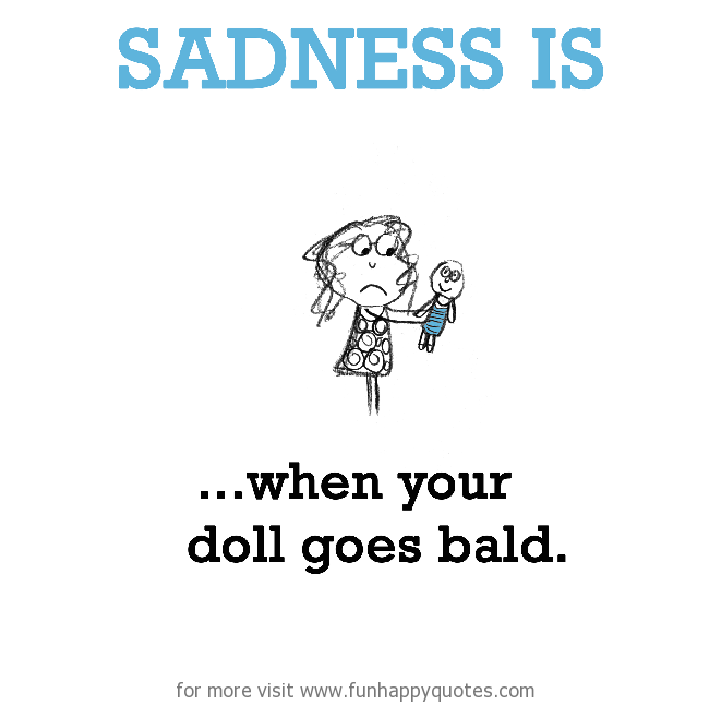 Sadness is, when your doll goes bald.