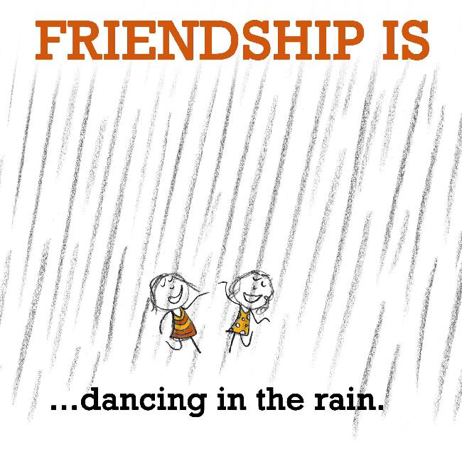 Friendship is, dancing in the rain.
