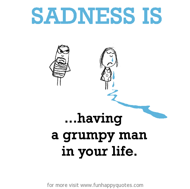 Sadness is, having a grumpy man in your life.